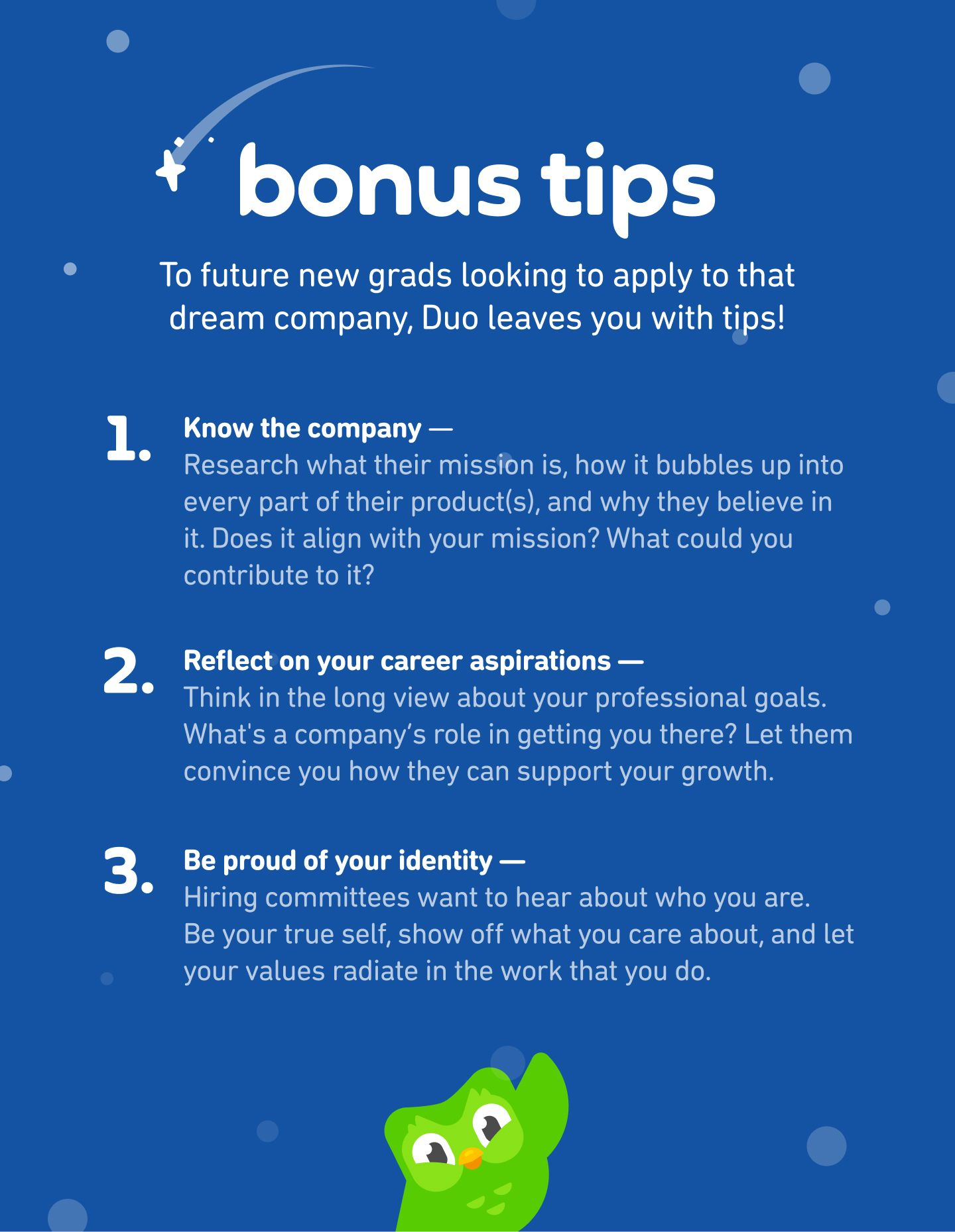Bonus tips for job-searching new grad designers: (1) Know the company- Research what their mission is, how it bubbles up into every part of their product(s), and why they believe in it. Does it align with your mission? What could you contribute to it? (2) Reflect on your career aspirations — Think in the long view about your professional goals. What's a company's role in getting you there? Let them convince you how they can support your growth. (3) Be proud of your identity — Hiring committees want to hear about who you are. Be your true self, show off what you care about, and let your values radiate in the work that you do.